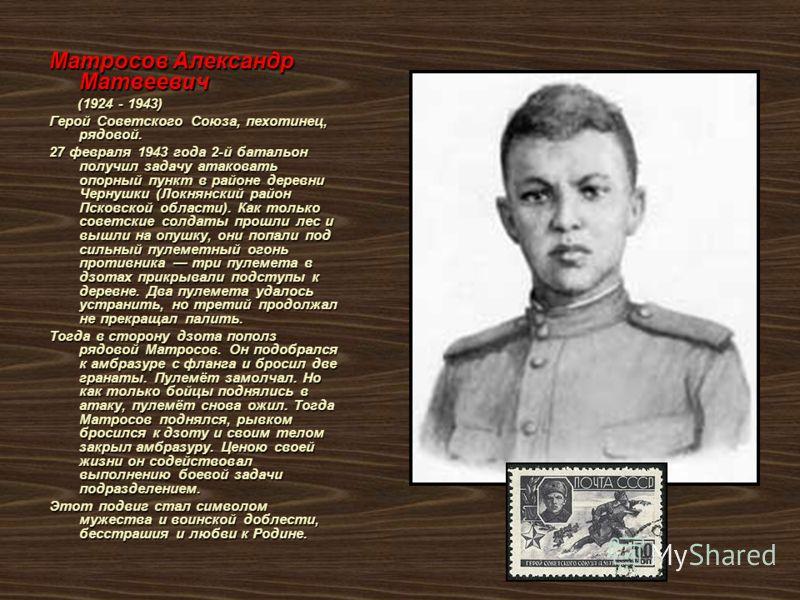 Матросов Александр Матвеевич (1924 - 1943) (1924 - 1943) Герой Советского Союза, пехотинец, рядовой. 27 февраля 1943 года 2-й батальон получил задачу атаковать опорный пункт в районе деревни Чернушки (Локнянский район Псковской области). Как только с