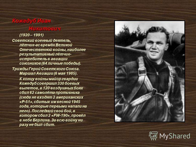 Кожедуб Иван Никитович Никитович (1920 – 1991) (1920 – 1991) Советский военный деятель, лётчик-ас времён Великой Отечественной войны, наиболее результативный лётчик- истребитель в авиации союзников (64 личные победы). Трижды Герой Советского Союза. М