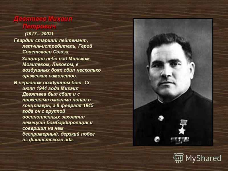 Девятаев Михаил Петрович (1917 – 2002) (1917 – 2002) Гвардии старший лейтенант, летчик-истребитель, Герой Советского Союза. Защищал небо над Минском, Могилевом, Львовом, в воздушных боях сбил несколько вражеских самолетов. Защищал небо над Минском, М