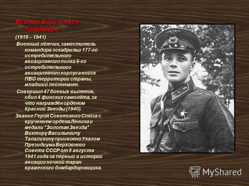Виктор Васильевич Талалихин (1918 – 1941) Военный лётчик, заместитель командира эскадрильи 177-го истребительного авиационного полка 6-го истребительного авиационного корпуса войск ПВО территории страны, младший лейтенант. Военный лётчик, заместитель