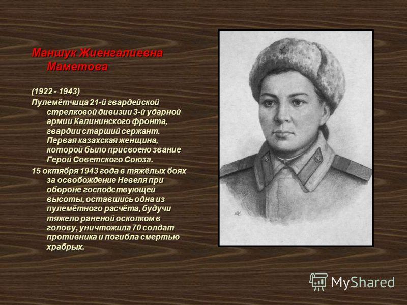 Маншук Жиенгалиевна Маметова (1922 - 1943) Пулемётчица 21-й гвардейской стрелковой дивизии 3-й ударной армии Калининского фронта, гвардии старший сержант. Первая казахская женщина, которой было присвоено звание Герой Советского Союза. 15 октября 1943