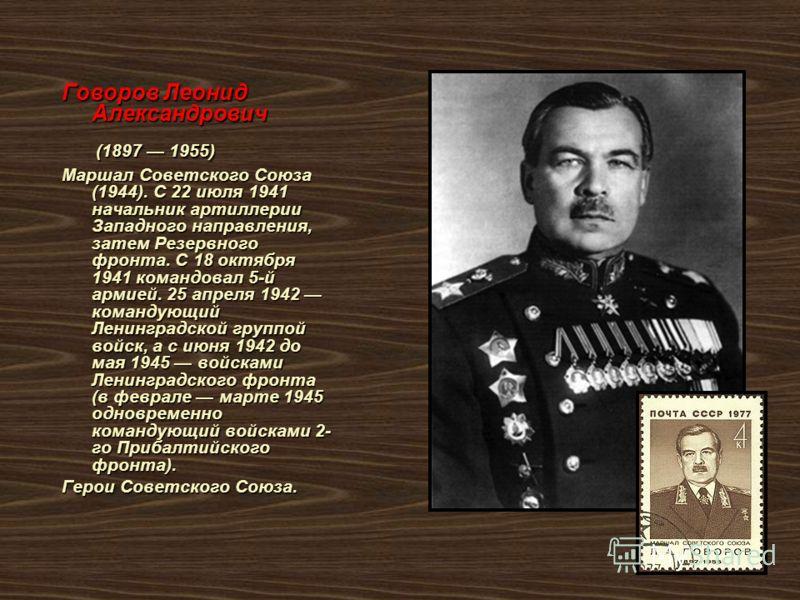 Говоров Леонид Александрович (1897 1955) (1897 1955) Маршал Советского Союза (1944). С 22 июля 1941 начальник артиллерии Западного направления, затем Резервного фронта. С 18 октября 1941 командовал 5-й армией. 25 апреля 1942 командующий Ленинградской