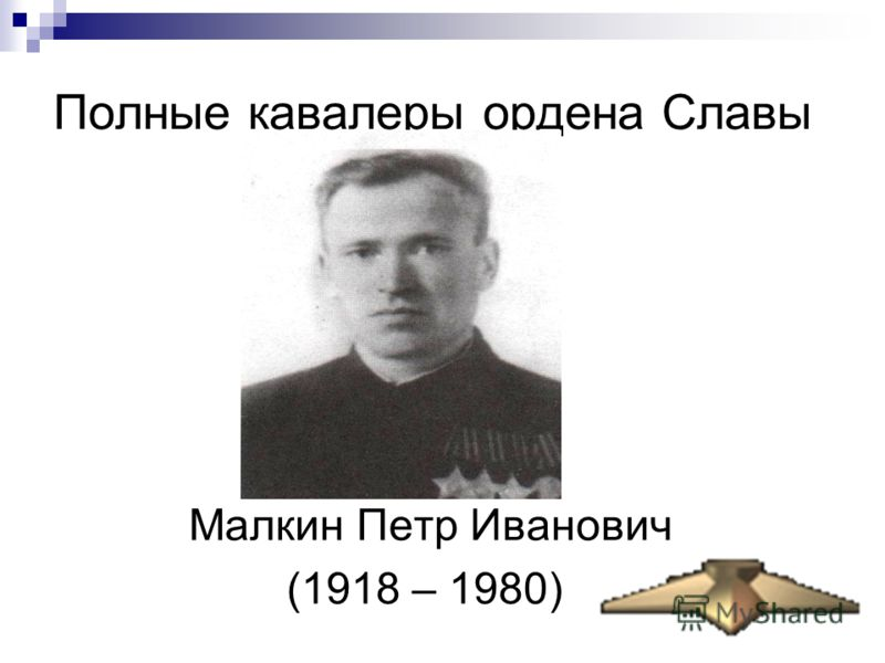 Полные кавалеры ордена Славы Малкин Петр Иванович (1918 – 1980)