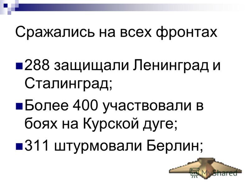 Сражались на всех фронтах 288 защищали Ленинград и Сталинград; Более 400 участвовали в боях на Курской дуге; 311 штурмовали Берлин;