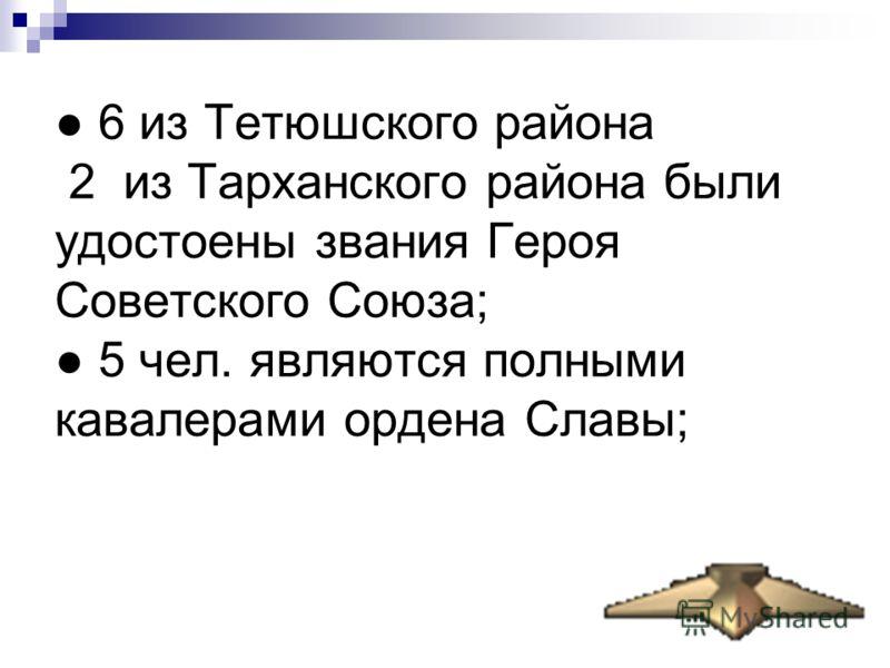 6 из Тетюшского района 2 из Тарханского района были удостоены звания Героя Советского Союза; 5 чел. являются полными кавалерами ордена Славы;