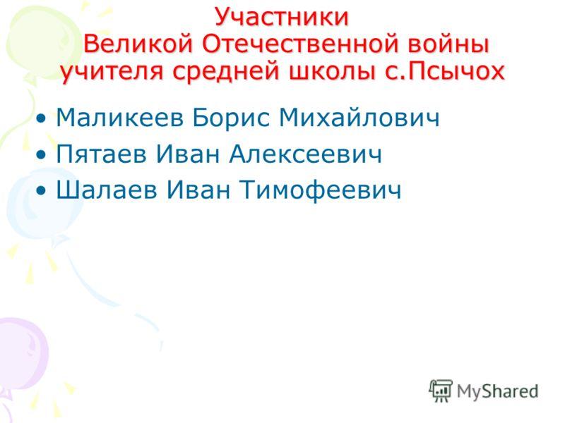 Участники Великой Отечественной войны учителя средней школы с.Псычох Маликеев Борис Михайлович Пятаев Иван Алексеевич Шалаев Иван Тимофеевич