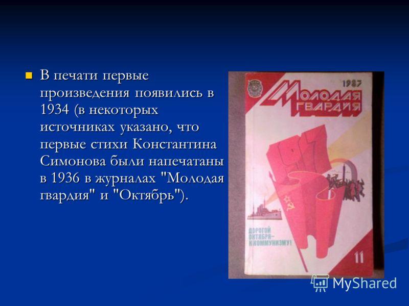 В печати первые произведения появились в 1934 (в некоторых источниках указано, что первые стихи Константина Симонова были напечатаны в 1936 в журналах