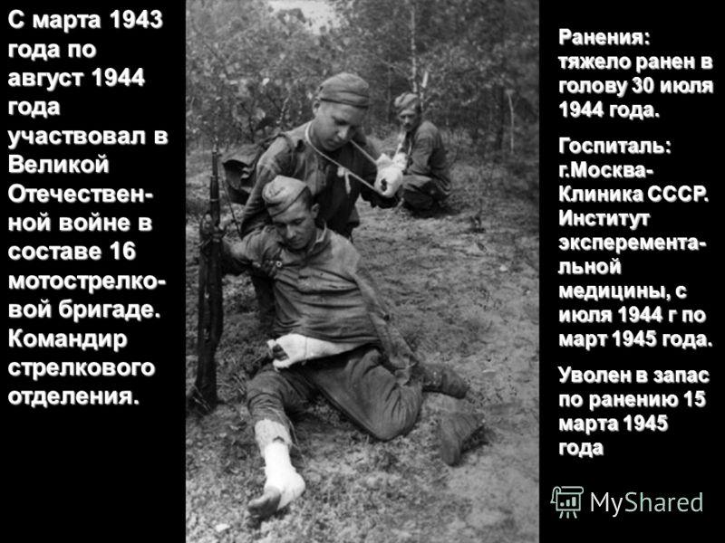 С марта 1943 года по август 1944 года участвовал в Великой Отечествен- ной войне в составе 16 мотострелко- вой бригаде. Командир стрелкового отделения. Ранения: тяжело ранен в голову 30 июля 1944 года. Госпиталь: г.Москва- Клиника СССР. Институт эксп