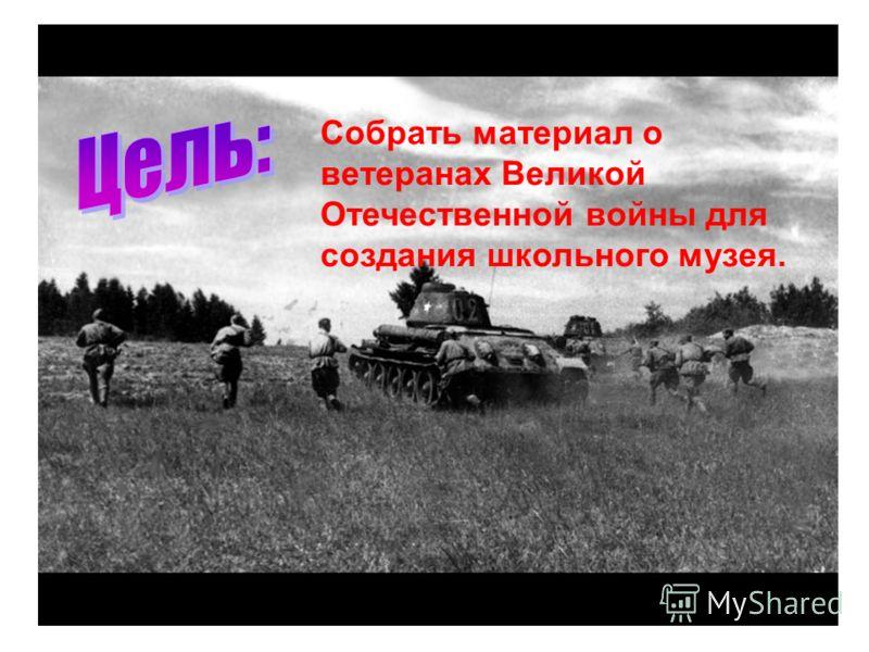 Собрать материал о ветеранах Великой Отечественной войны для создания школьного музея.