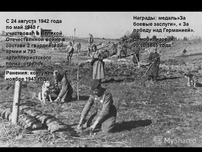 С 24 августа 1942 года по май 1945 г участвовал в Великой Отечественной войне в составе 2 гвардейской армии и 793 артиллеристского полка- стрелок. Ранения: контужен в ноябре 1943 года. Награды: медаль»За боевые заслуги», « За победу над Германией». Д