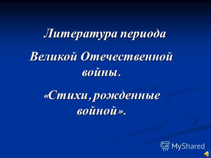 Литература периода Великой Отечественной войны. « Стихи, рожденные войной ».