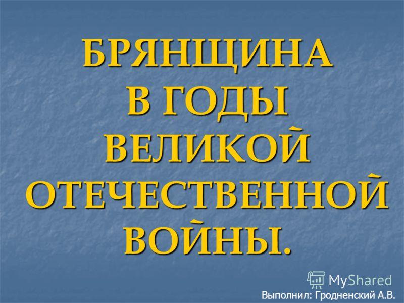БРЯНЩИНА В ГОДЫ ВЕЛИКОЙ ОТЕЧЕСТВЕННОЙ ВОЙНЫ. Выполнил: Гродненский А.В.
