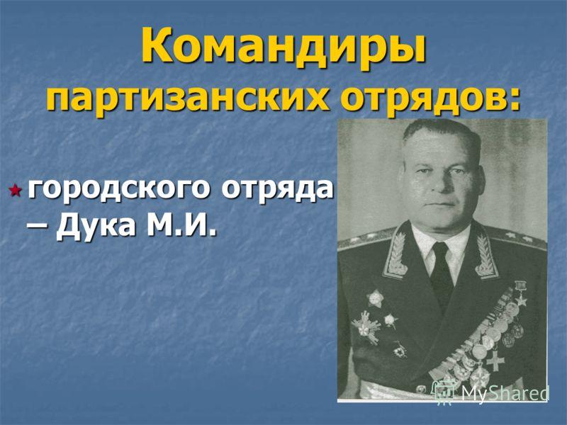городского отряда – Дука М.И. городского отряда – Дука М.И. Командиры партизанских отрядов: