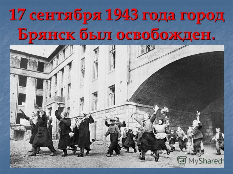 17 сентября 1943 года город Брянск был освобожден.