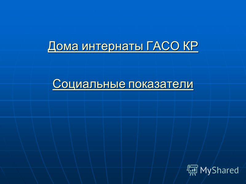 Дома интернаты ГАСО КР Социальные показатели Дома интернаты ГАСО КР Социальные показатели