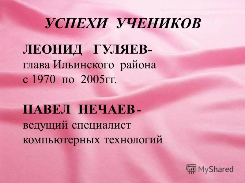 УСПЕХИ УЧЕНИКОВ ЛЕОНИД ГУЛЯЕВ- глава Ильинского района с 1970 по 2005гг. ПАВЕЛ НЕЧАЕВ - ведущий специалист компьютерных технологий