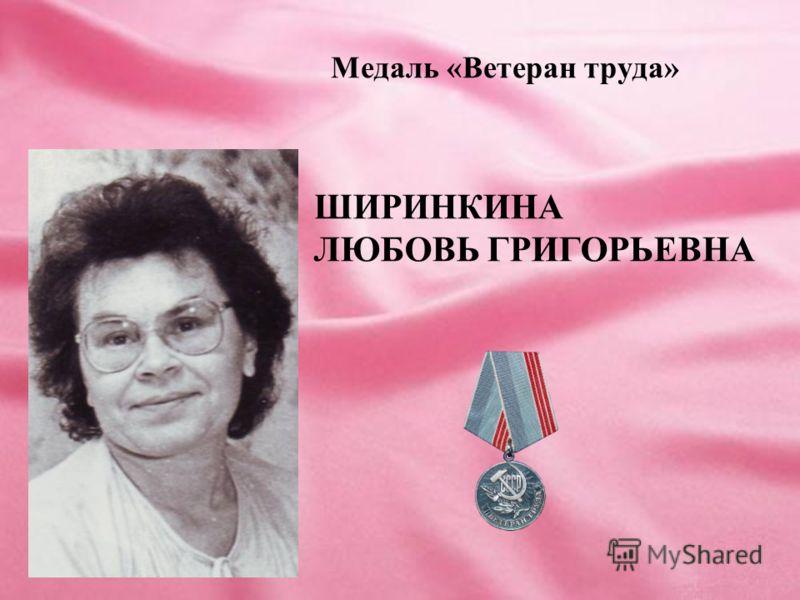 Медаль «Ветеран труда» ШИРИНКИНА ЛЮБОВЬ ГРИГОРЬЕВНА
