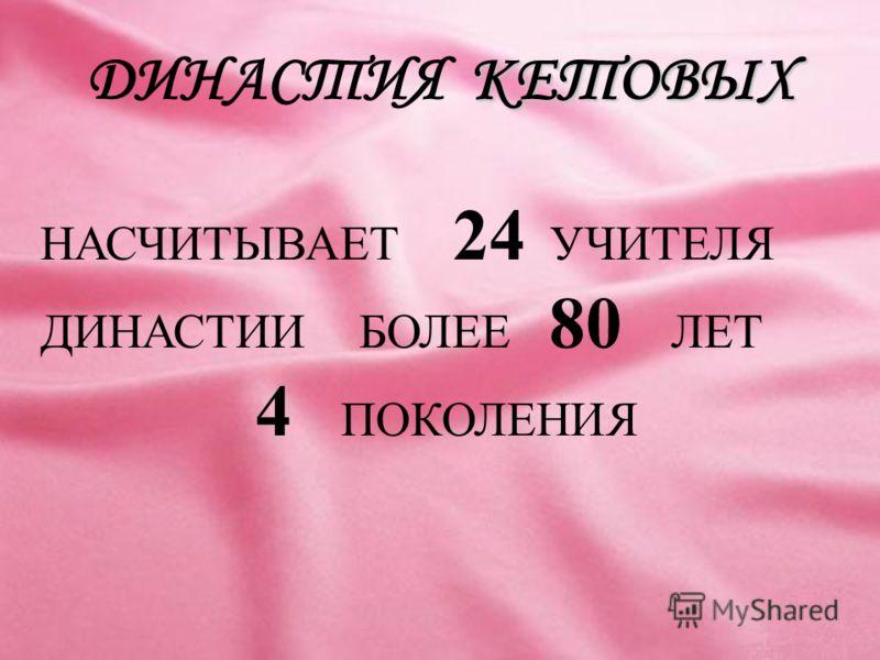 КЕТОВЫХ ДИНАСТИЯ КЕТОВЫХ НАСЧИТЫВАЕТ 24 УЧИТЕЛЯ ДИНАСТИИ БОЛЕЕ 80 ЛЕТ 4 ПОКОЛЕНИЯ