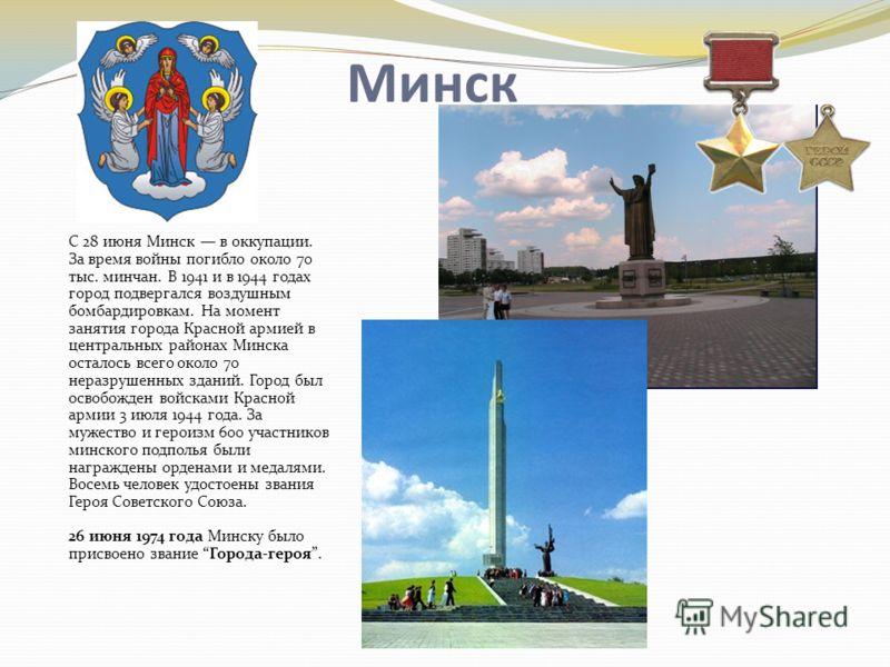Минск С 28 июня Минск в оккупации. За время войны погибло около 70 тыс. минчан. В 1941 и в 1944 годах город подвергался воздушным бомбардировкам. На момент занятия города Красной армией в центральных районах Минска осталось всего около 70 неразрушенн