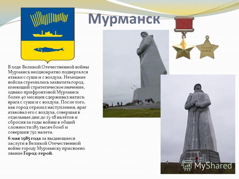 Мурманск В ходе Великой Отечественной войны Мурманск неоднократно подвергался атакам с суши и с воздуха. Немецкие войска стремились захватить город, имеющий стратегическое значение, однако прифронтовой Мурманск более 40 месяцев сдерживал натиск врага