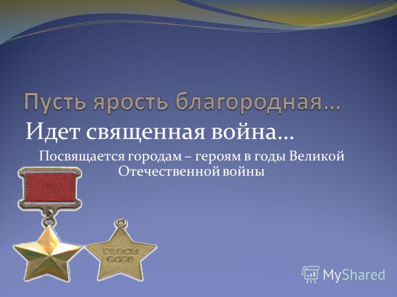 Идет священная война… Посвящается городам – героям в годы Великой Отечественной войны