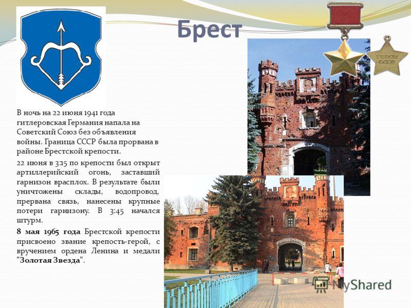 Брест В ночь на 22 июня 1941 года гитлеровская Германия напала на Советский Союз без объявления войны. Граница СССР была прорвана в районе Брестской крепости. 22 июня в 3:15 по крепости был открыт артиллерийский огонь, заставший гарнизон врасплох. В