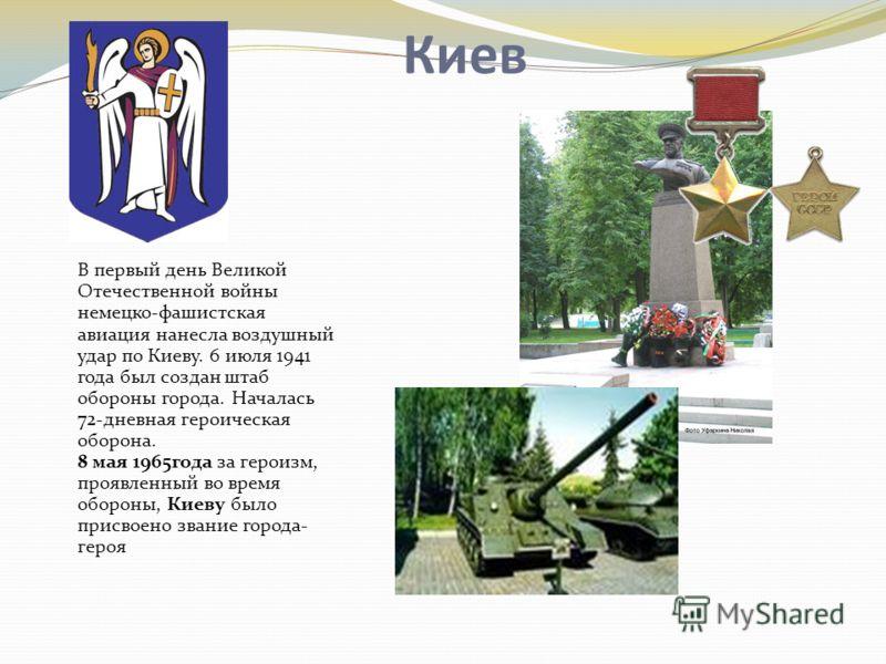 Киев В первый день Великой Отечественной войны немецко-фашистская авиация нанесла воздушный удар по Киеву. 6 июля 1941 года был создан штаб обороны города. Началась 72-дневная героическая оборона. 8 мая 1965года за героизм, проявленный во время оборо