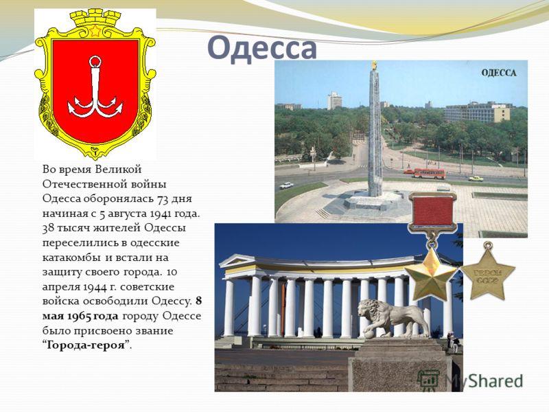Одесса Во время Великой Отечественной войны Одесса оборонялась 73 дня начиная с 5 августа 1941 года. 38 тысяч жителей Одессы переселились в одесские катакомбы и встали на защиту своего города. 10 апреля 1944 г. советские войска освободили Одессу. 8 м