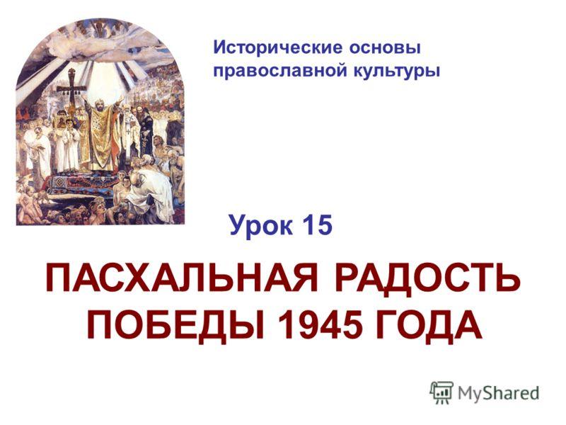 Исторические основы православной культуры Урок 15 ПАСХАЛЬНАЯ РАДОСТЬ ПОБЕДЫ 1945 ГОДА