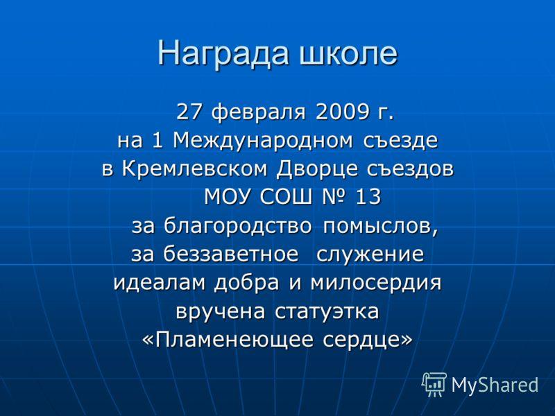 Награда школе 27 февраля 2009 г. 27 февраля 2009 г. на 1 Международном съезде в Кремлевском Дворце съездов МОУ СОШ 13 МОУ СОШ 13 за благородство помыслов, за благородство помыслов, за беззаветное служение идеалам добра и милосердия вручена статуэтка