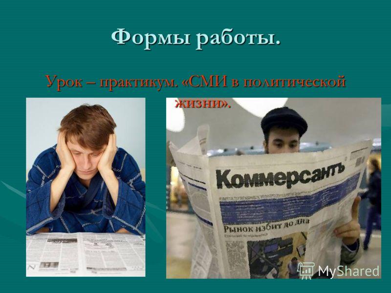 Формы работы. Урок – практикум. «СМИ в политической жизни».
