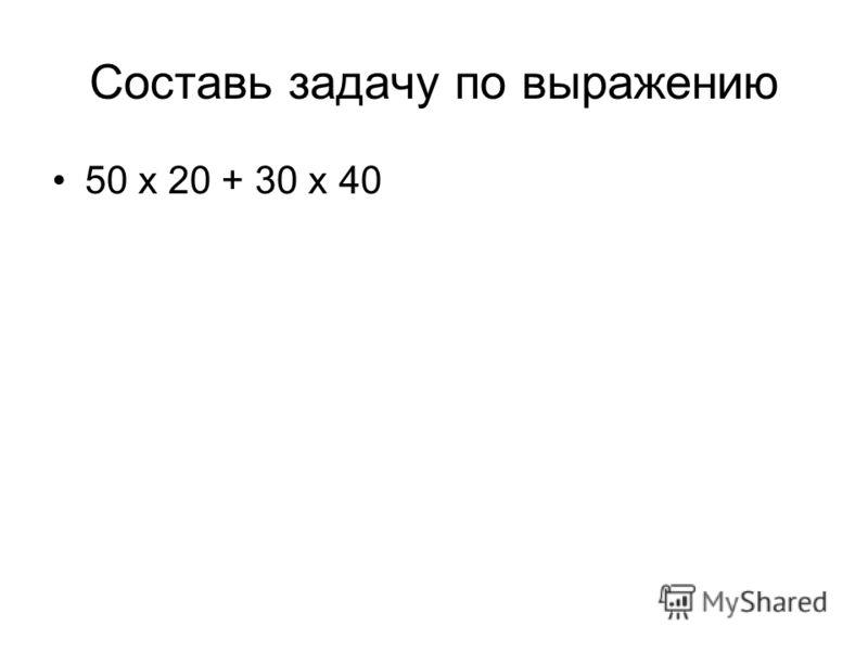 Составь задачу по выражению 50 х 20 + 30 х 40