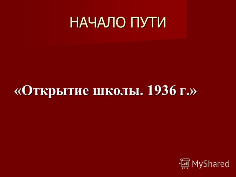 НАЧАЛО ПУТИ «Открытие школы. 1936 г.»
