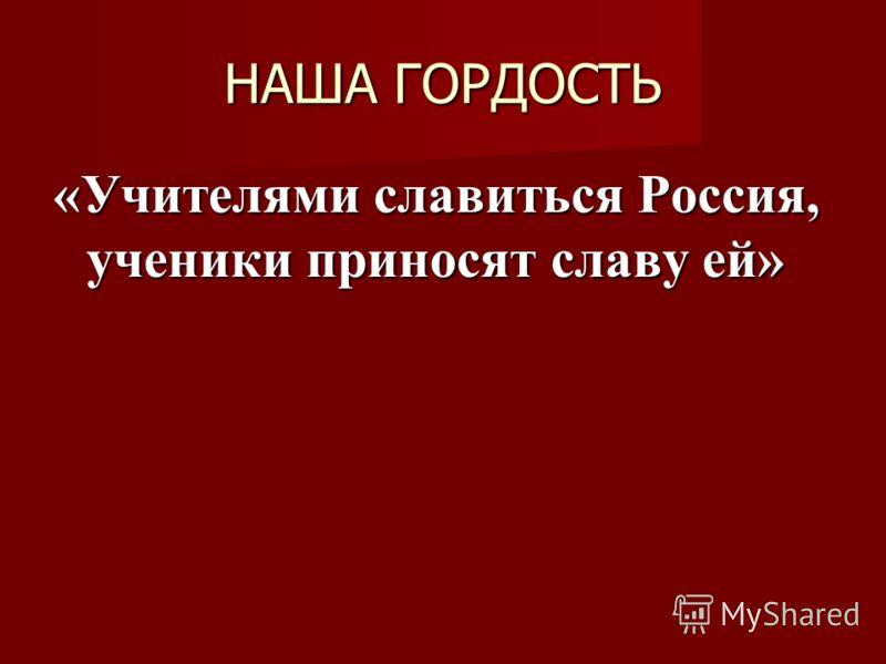 НАША ГОРДОСТЬ «Учителями славиться Россия, ученики приносят славу ей»