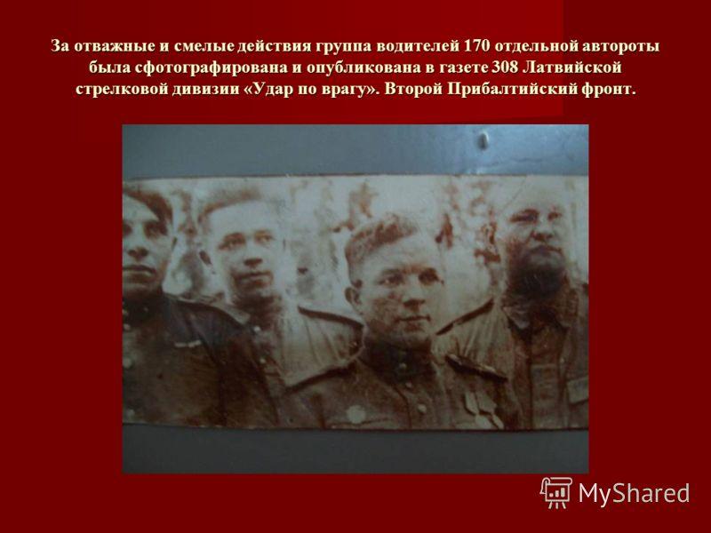 За отважные и смелые действия группа водителей 170 отдельной автороты была сфотографирована и опубликована в газете 308 Латвийской стрелковой дивизии «Удар по врагу». Второй Прибалтийский фронт.