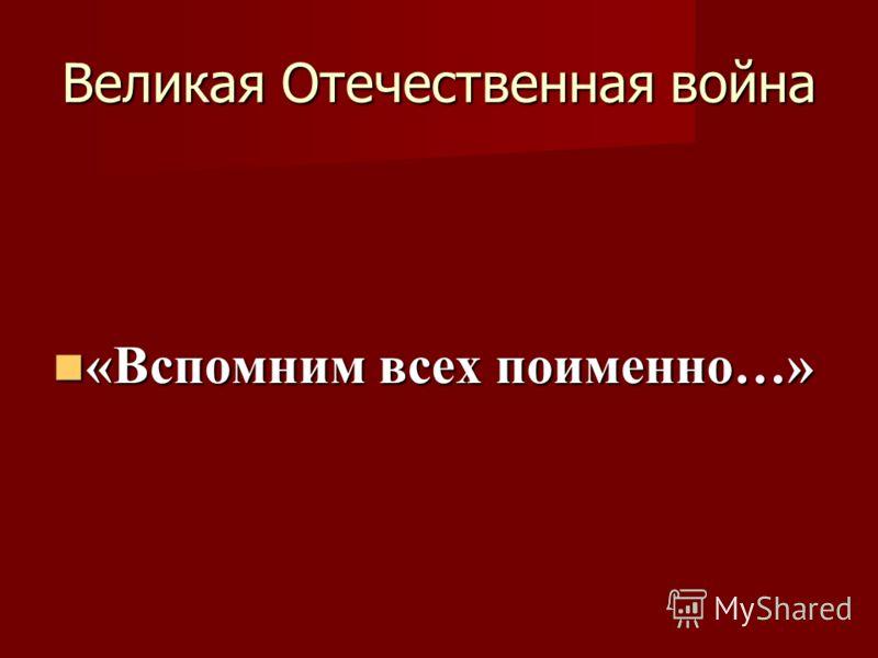 Великая Отечественная война «Вспомним всех поименно…» «Вспомним всех поименно…»