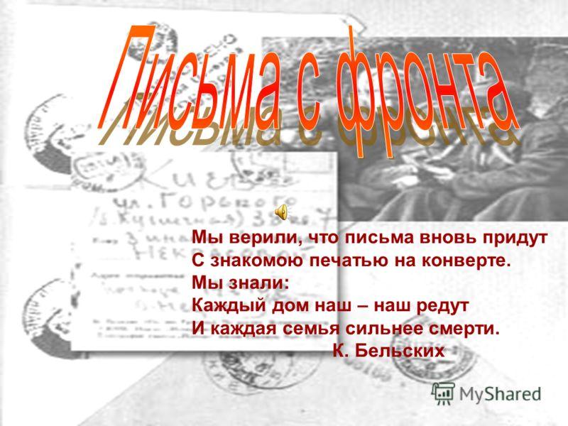Мы верили, что письма вновь придут С знакомою печатью на конверте. Мы знали: Каждый дом наш – наш редут И каждая семья сильнее смерти. К. Бельских