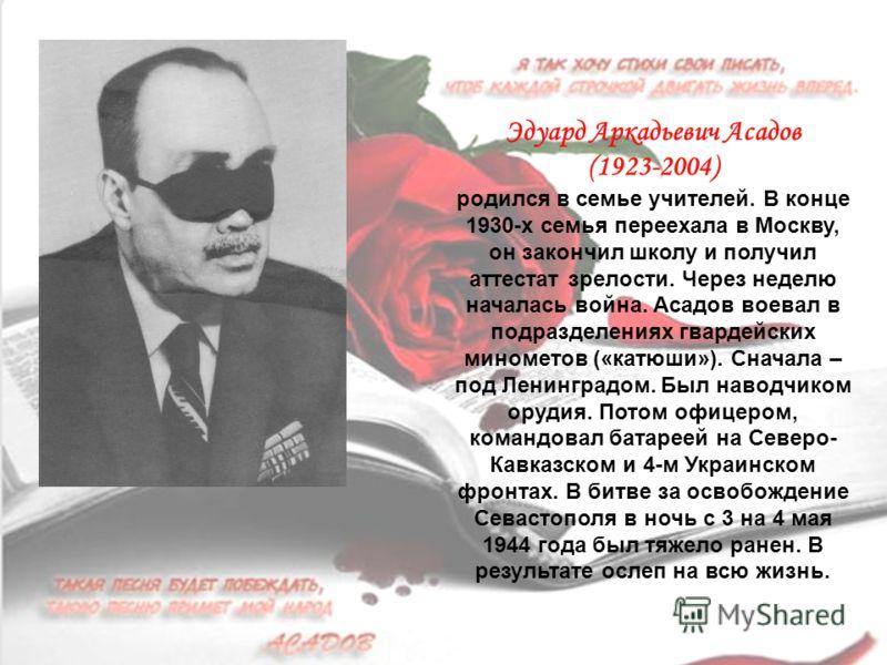 Эдуард Аркадьевич Асадов (1923-2004) родился в семье учителей. В конце 1930-х семья переехала в Москву, он закончил школу и получил аттестат зрелости. Через неделю началась война. Асадов воевал в подразделениях гвардейских минометов («катюши»). Снача