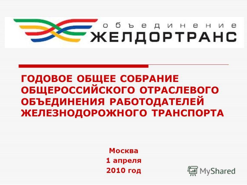 ГОДОВОЕ ОБЩЕЕ СОБРАНИЕ ОБЩЕРОССИЙСКОГО ОТРАСЛЕВОГО ОБЪЕДИНЕНИЯ РАБОТОДАТЕЛЕЙ ЖЕЛЕЗНОДОРОЖНОГО ТРАНСПОРТА Москва 1 апреля 2010 год