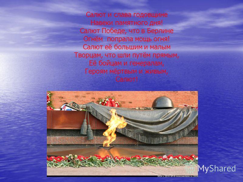 Салют и слава годовщине Навеки памятного дня! Салют Победе, что в Берлине Огнём попрала мощь огня! Салют её большим и малым Творцам, что шли путём прямым, Её бойцам и генералам, Героям мёртвым и живым, Салют!