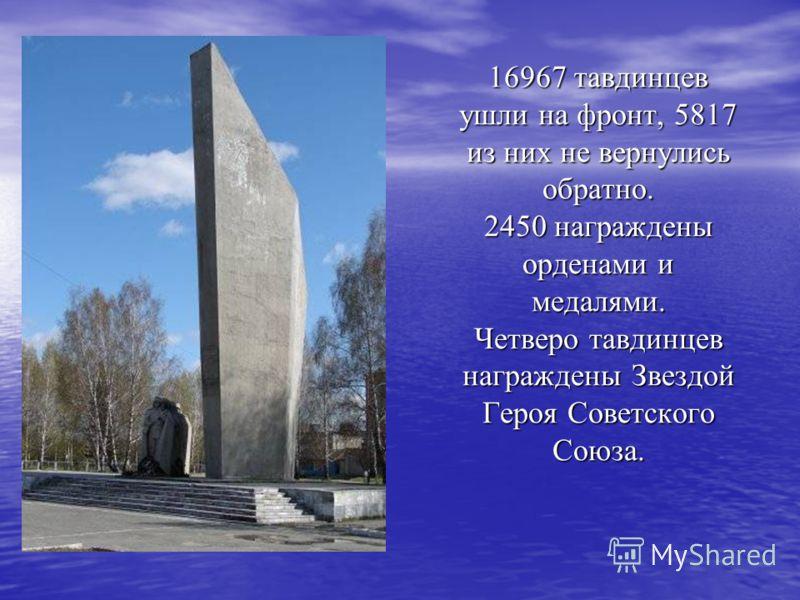 16967 тавдинцев ушли на фронт, 5817 из них не вернулись обратно. 2450 награждены орденами и медалями. Четверо тавдинцев награждены Звездой Героя Советского Союза.