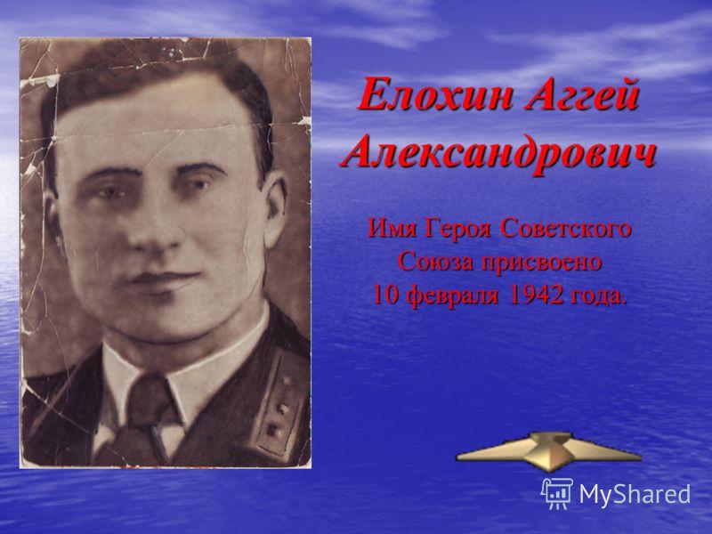 Елохин Аггей Александрович Имя Героя Советского Союза присвоено 10 февраля 1942 года.