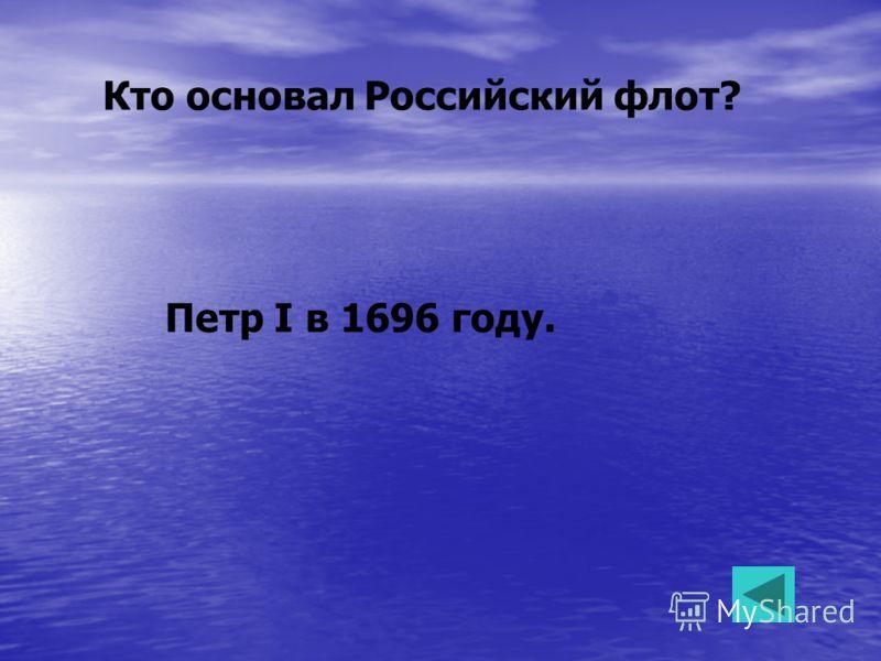 Кто основал Российский флот? Петр I в 1696 году.