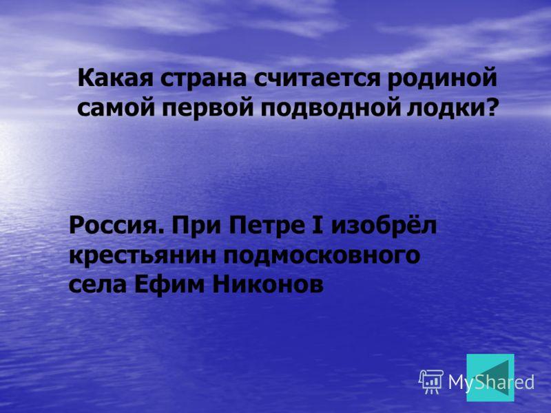 Какая страна считается родиной самой первой подводной лодки? Россия. При Петре I изобрёл крестьянин подмосковного села Ефим Никонов