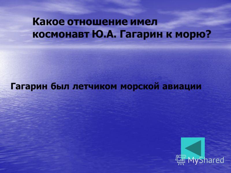 Какое отношение имел космонавт Ю.А. Гагарин к морю? Гагарин был летчиком морской авиации