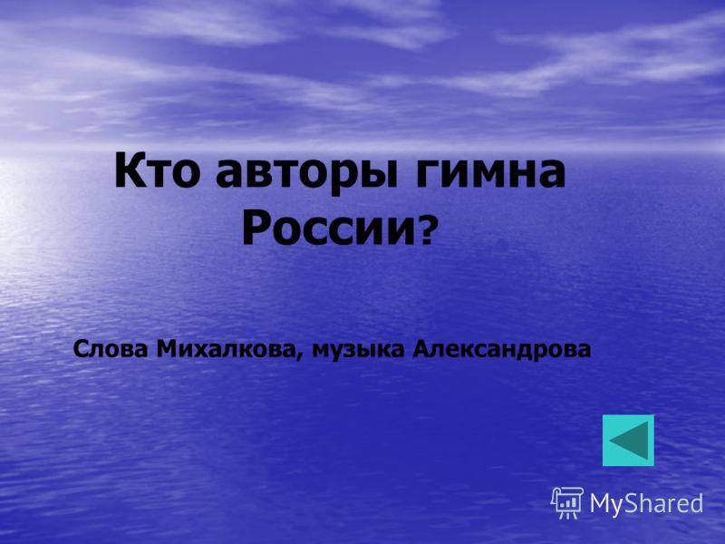 Кто авторы гимна России ? Слова Михалкова, музыка Александрова