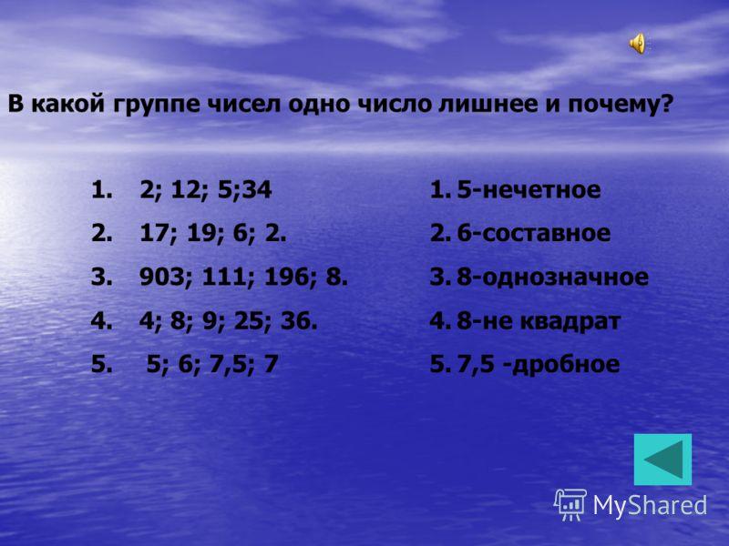В какой группе чисел одно число лишнее и почему? 1. 2; 12; 5;34 2. 17; 19; 6; 2. 3. 903; 111; 196; 8. 4. 4; 8; 9; 25; 36. 5. 5; 6; 7,5; 7 1.5-нечетное 2.6-составное 3.8-однозначное 4.8-не квадрат 5.7,5 -дробное