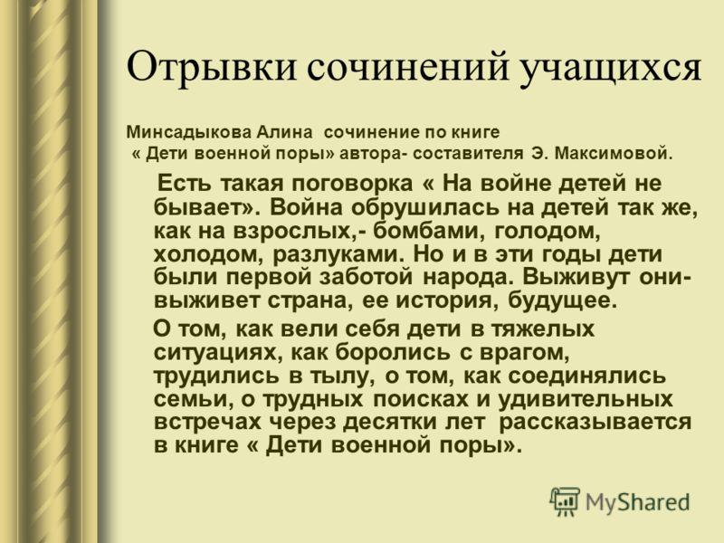 Отрывки сочинений учащихся Минсадыкова Алина сочинение по книге « Дети военной поры» автора- составителя Э. Максимовой. Есть такая поговорка « На войне детей не бывает». Война обрушилась на детей так же, как на взрослых,- бомбами, голодом, холодом, р
