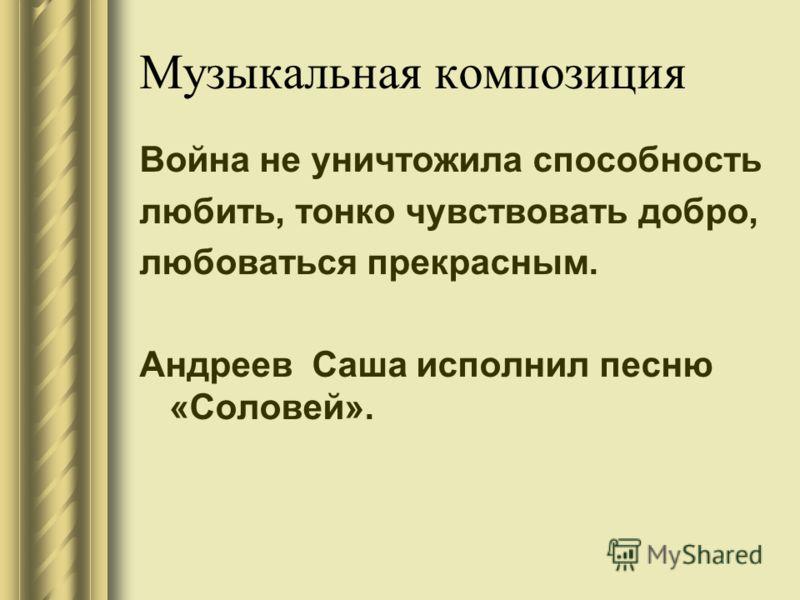 Музыкальная композиция Война не уничтожила способность любить, тонко чувствовать добро, любоваться прекрасным. Андреев Саша исполнил песню «Соловей».