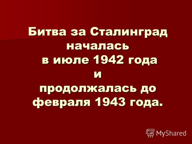 Битва за Сталинград началась в июле 1942 года и продолжалась до февраля 1943 года.
